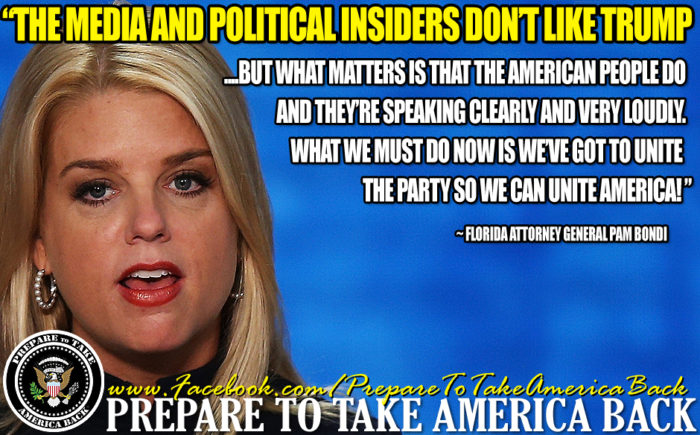 """The media and all of the political insiders don't like donald trump but what matters is that the American people do and they're speaking clearly and very loudly. What we must do now is we've GOT to unite the party so we can unite America."" ~ Florida Attorney General - Pam Bondi"