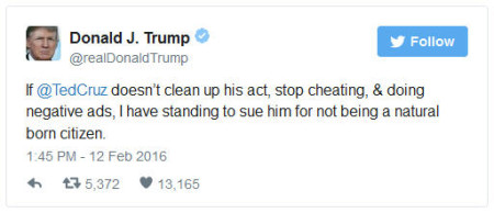 """Yesterday on Twitter, Donald J. Trump tweeted """"If Ted Cruz doesn't clean up his act, stop cheating and doing negative ads, (I'll) sue him for not being a natural born citizen."""""""